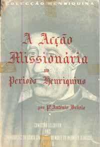 A ACÇÃO MISSIONÁRIA NO PERIODO HENRIQUINO  Padre António Brásio