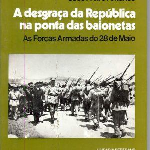 A DESGRAÇA DA REPÚBLICA NA PONTA DAS BAIONETAS              As Forças Armadas do 28  de Maio           José Freire Antunes                1978