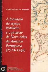 A FORMAÇÃO DO ESPAÇO BRASILEIRO E O PROJECTO DO NOVO ATLAS DA AMÉRICA PORTUGUESA (1713-1748) – André Ferrand de Almeida