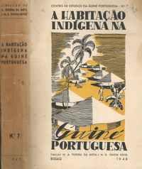 A HABITAÇÃO  INDÍGENA  NA  GUINÉ PORTUGUESA     * Dir. de A. Teixeira da Mota e M. G. Ventim Neves    *    1948