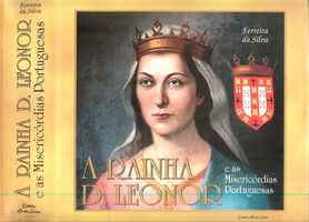 A RAINHA D. LEONOR E AS MISERICÓRDIAS PORTUGUESAS – A Pessoa, A Obra, A Mensagem   –      Manuel Ferreira da Silva    –   1998