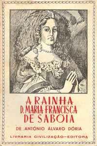 A RAINHA DONA MARIA FRANCISCA DE SABÓIA    (1646-1683)    –  Dória, António Álvaro     –     1944
