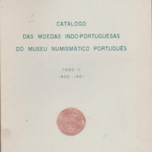 CATÁLOGO DAS MOEDAS INDO-PORTUGUESAS DO MUSEU NUMISMÁTICO PORTUGUÊS – Tomo IV – 1826-1961 * Damião Peres