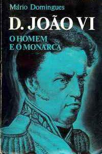 D. JOÃO VI  *   O Homem E  O  Monarca         *      Mário Domingues     *    1973