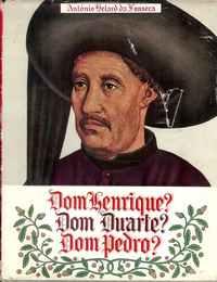 DOM HENRIQUE?   DOM DUARTE?     DOM PEDRO?        –  António Belard da Fonseca      –    1960