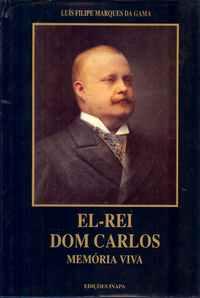 EL-REI DOM CARLOS – Memória Viva           Luis Filipe Marques da Gama