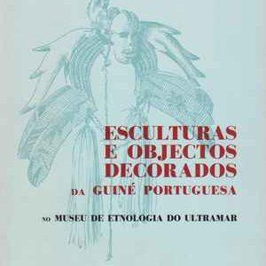 ESCULTURAS E OBJECTOS DECORADOS  da GUINÉ-Portuguesa No Museu De Etnologia Do Ultramar * Fernando Galhano * 1971