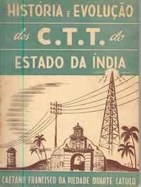 HISTÓRIA E EVOLUÇÃO DOS C.T.T. DO ESTADO DA INDIA          Caetano Francisco da Piedade Duarte Catulo      1951