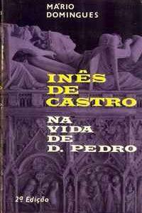 INÊS DE CASTRO NA VIDA DE D. PEDRO     *     Mário Domingues