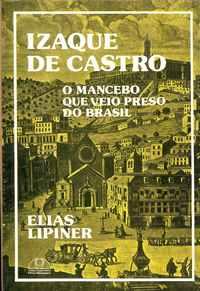 IZAQUE DE CASTRO – O MANCEBO QUE VEIO PRESO DO BRASIL   –   Elias Lipiner