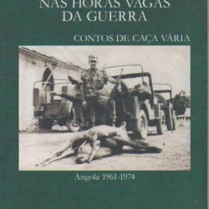 NAS HORAS VAGAS DA GUERRA: CONTOS DE CAÇA VÁRIA  Angola 1961-1974 * Carlos Eurico Marques