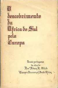 """O DESCOBRIMENTO DA ÁFRICA DO SUL PELA EUROPA         Versão Portuguesa da Obra do Revº. Sidney R. Welch  """"Europe's Discovery of South Africa""""  –  1937"""