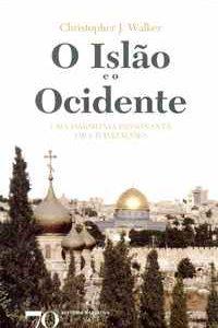O ISLÃO E O OCIDENTE  Uma Harmonia Dissonante de Civilizações          Christopher J. Walker