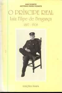 O PRÍNCIPE REAL Luiz Filipe de Bragança 1887-1908                 Ana Vicente, António Pedro Vicente