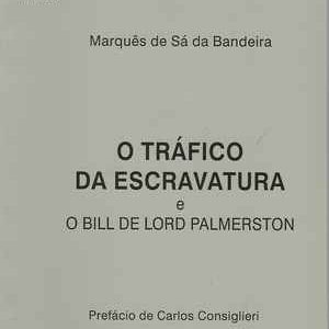 O TRÁFICO DA ESCRAVATURA E O Bill de Lord Palmerston * Marquês de Sá da Bandeira *  1997