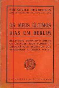 OS MEUS ÚLTIMOS DIAS EM BERLIMRelatório Definitivo Sobre Os Grandes Acontecimentos Diplomáticos Secretos que Precederam A Guerra Actual Sir Nevile Henderson Último Embaixador Inglês na Alemanha 1940