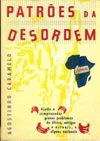 PATRÕES DA DESORDEM: ÁFRICA (Ajuda A Compreender Graves Problemas De África, Antigos E Actuais, E Alguns Nacionais) – Agostinho Caramelo – 1973