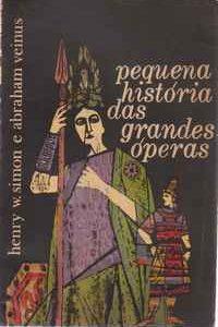 PEQUENA HISTÓRIA DAS GRANDES ÓPERAS * Henry W. Simon e Abraham Veinus