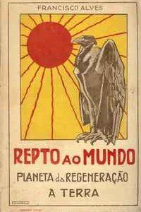 REPTO AO MUNDO     O PLANETA DE REGENERÃO – A TERRA          Francisco Alves     1920