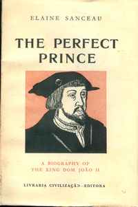 THE PERFECT PRINCE – A Biography Of The King Dom Joäo II  –        Elaine   Sanceau      –     1959