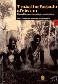 TRABALHO FORÇADO AFRICANO        *    EXPERIÊNCIAS COLONIAIS COMPARADAS     *    Coord. Centro de Estudos Africanos da Universidade do Porto