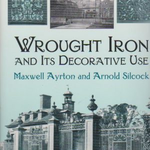 WROUGHT IRON AND ITS DECORATIVE USE * Maxwell Ayrton and Arnold Silcock